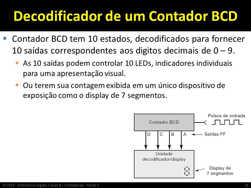 Decodificador de um Contador BCD  Contador BCD tem 10 estados, decodificados para fornecer 10 saídas correspondentes aos digitos decimais de 0 – 9. 