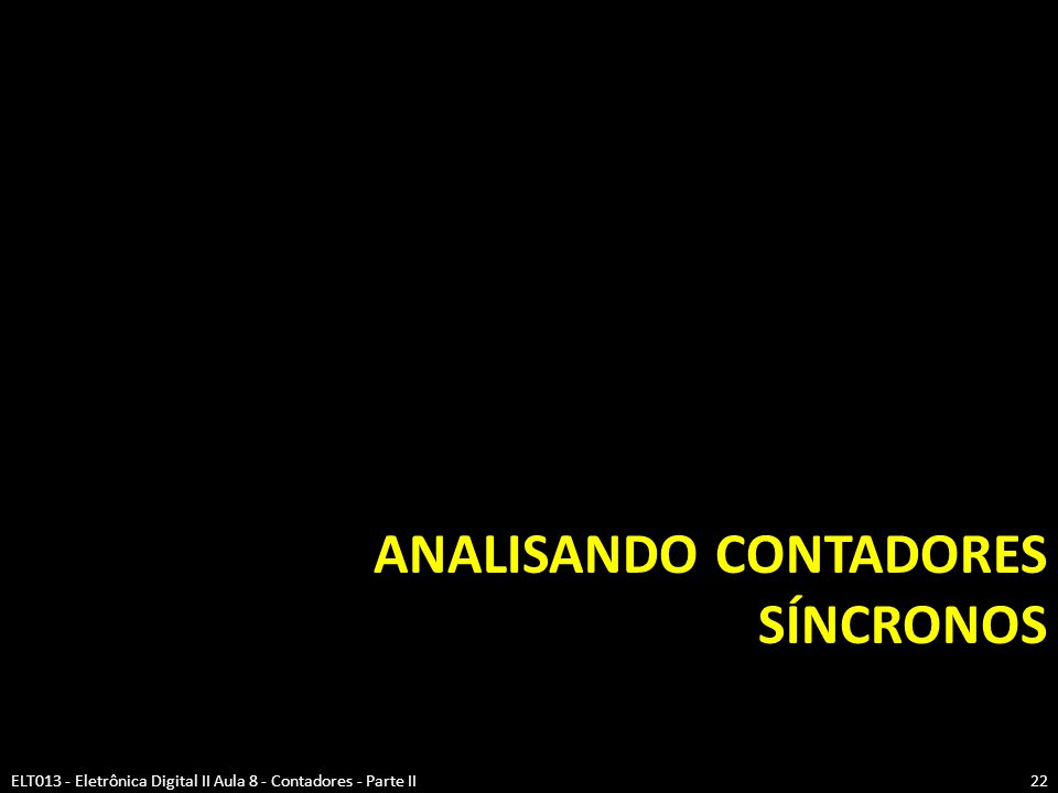 ANALISANDO CONTADORES SÍNCRONOS ELT013 - Eletrônica Digital II Aula 8 - Contadores - Parte II22