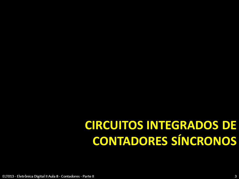 CIRCUITOS INTEGRADOS DE CONTADORES SÍNCRONOS ELT013 - Eletrônica Digital II Aula 8 - Contadores - Parte II3