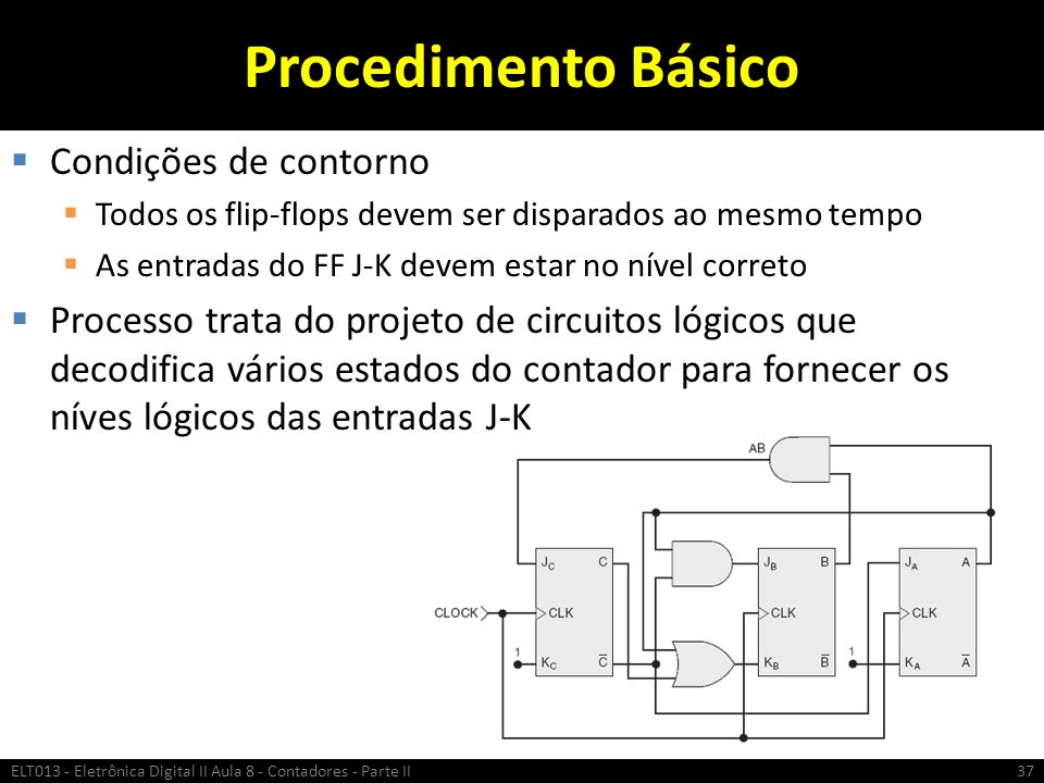 Procedimento Básico  Condições de contorno  Todos os flip-flops devem ser disparados ao mesmo tempo  As entradas do FF J-K devem estar no nível cor