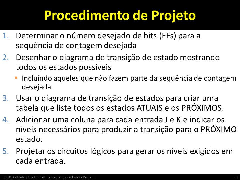 Procedimento de Projeto 1.Determinar o número desejado de bits (FFs) para a sequência de contagem desejada 2.Desenhar o diagrama de transição de estad
