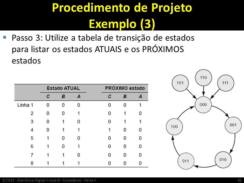 Procedimento de Projeto Exemplo (3)  Passo 3: Utilize a tabela de transição de estados para listar os estados ATUAIS e os PRÓXIMOS estados ELT013 - E