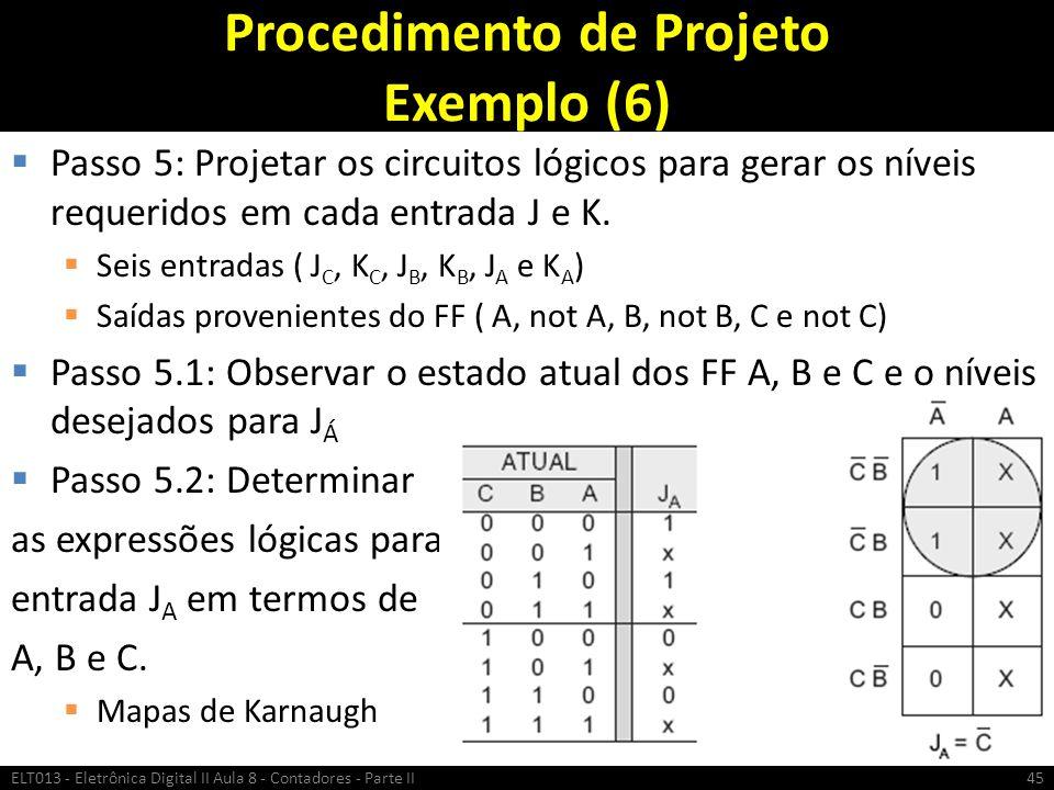 Procedimento de Projeto Exemplo (6)  Passo 5: Projetar os circuitos lógicos para gerar os níveis requeridos em cada entrada J e K.  Seis entradas (