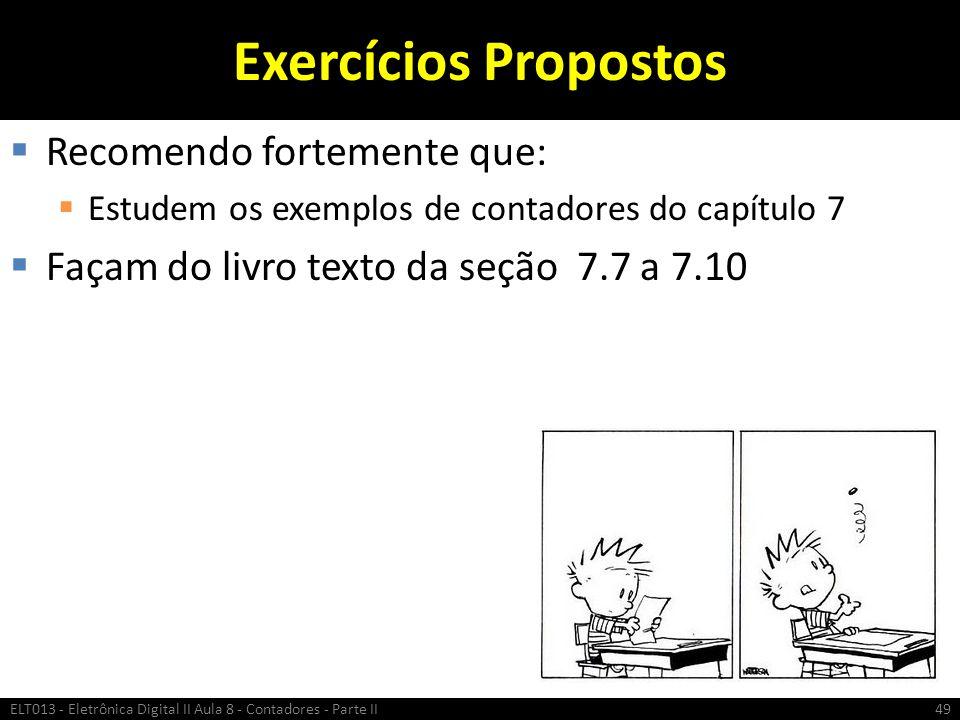 Exercícios Propostos  Recomendo fortemente que:  Estudem os exemplos de contadores do capítulo 7  Façam do livro texto da seção 7.7 a 7.10 ELT013 -