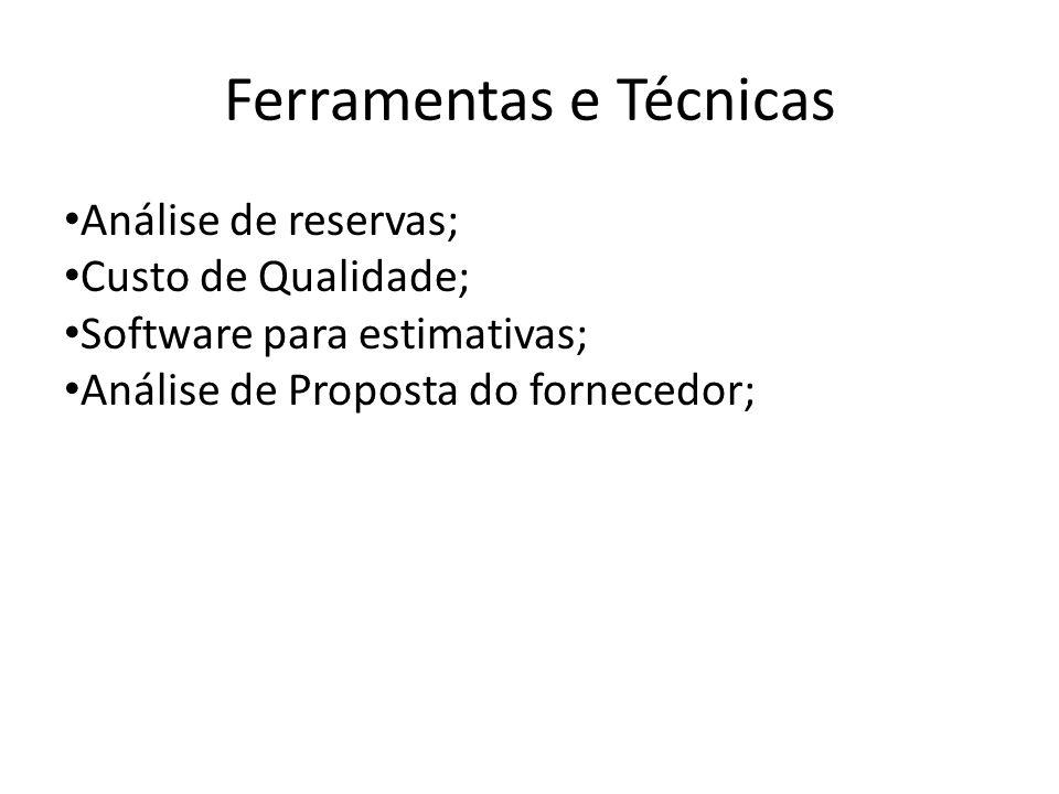 Ferramentas e Técnicas Análise de reservas; Custo de Qualidade; Software para estimativas; Análise de Proposta do fornecedor;