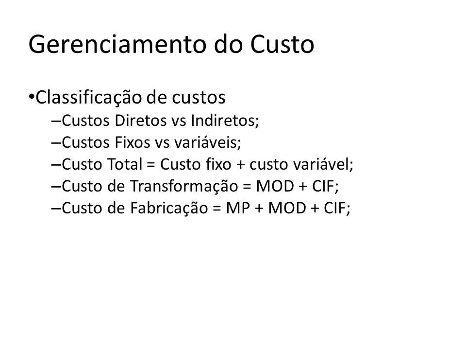Gerenciamento do Custo Classificação de custos – Custos Diretos vs Indiretos; – Custos Fixos vs variáveis; – Custo Total = Custo fixo + custo variável; – Custo de Transformação = MOD + CIF; – Custo de Fabricação = MP + MOD + CIF;