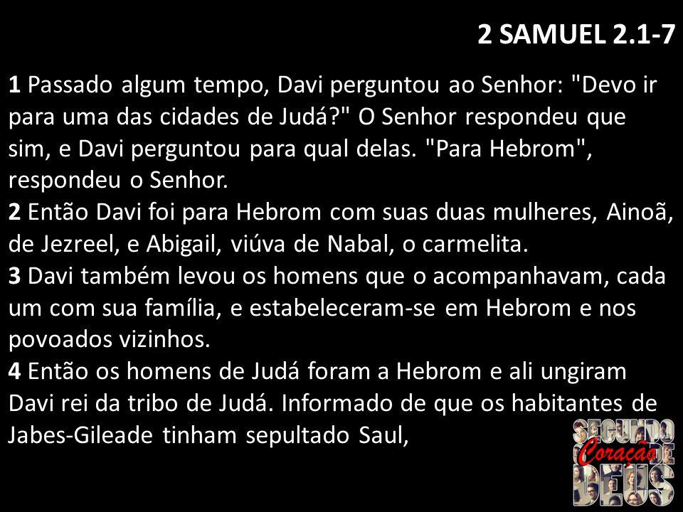 2 SAMUEL 2.1-7 1 Passado algum tempo, Davi perguntou ao Senhor: Devo ir para uma das cidades de Judá? O Senhor respondeu que sim, e Davi perguntou para qual delas.