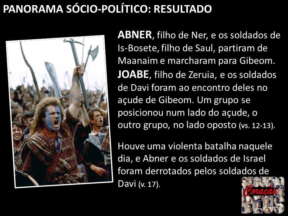 PANORAMA SÓCIO-POLÍTICO: RESULTADO ABNER, filho de Ner, e os soldados de Is-Bosete, filho de Saul, partiram de Maanaim e marcharam para Gibeom.