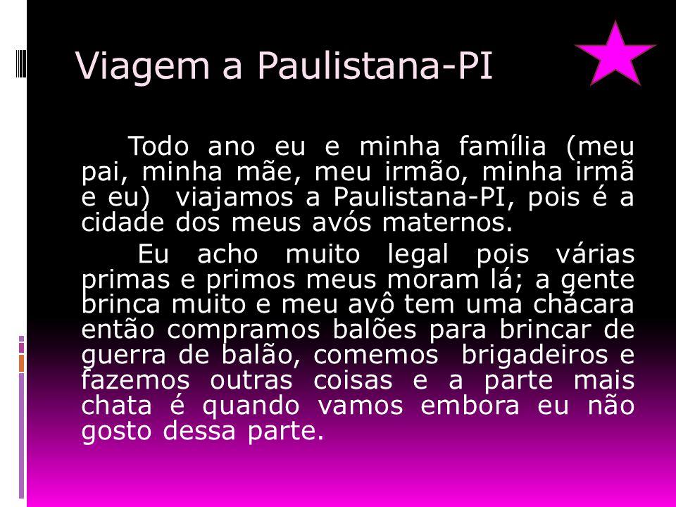 Viagem a Paulistana-PI Todo ano eu e minha família (meu pai, minha mãe, meu irmão, minha irmã e eu) viajamos a Paulistana-PI, pois é a cidade dos meus avós maternos.