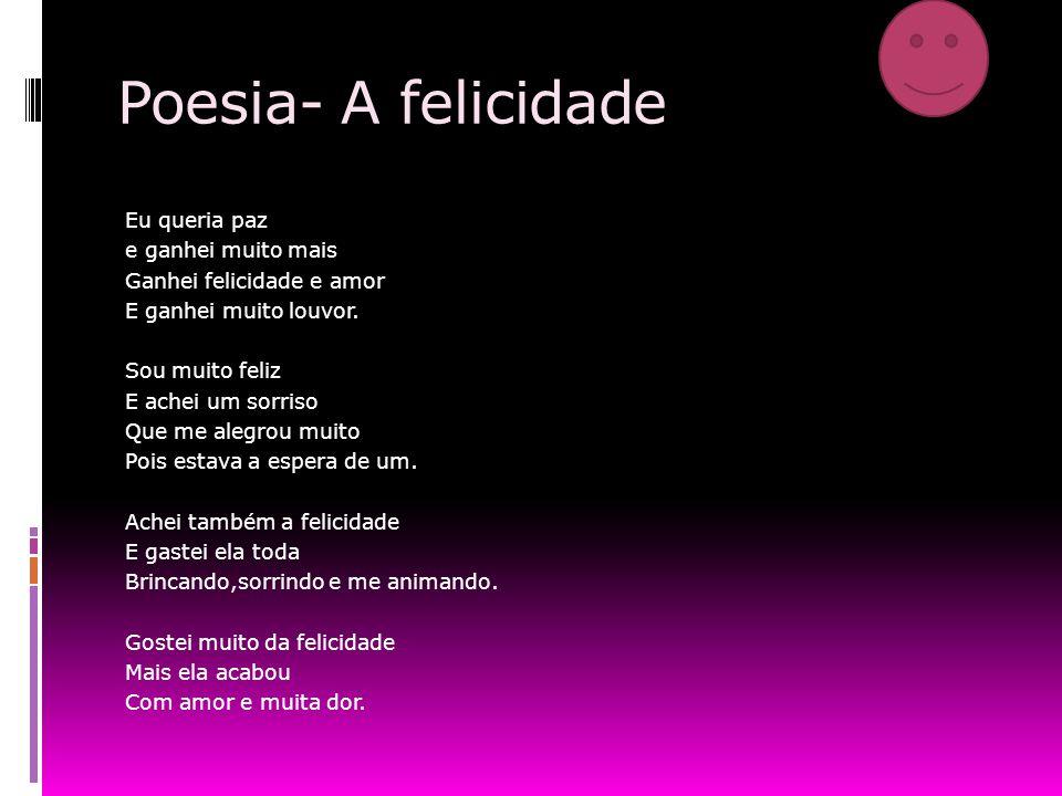 Poesia- A felicidade Eu queria paz e ganhei muito mais Ganhei felicidade e amor E ganhei muito louvor.