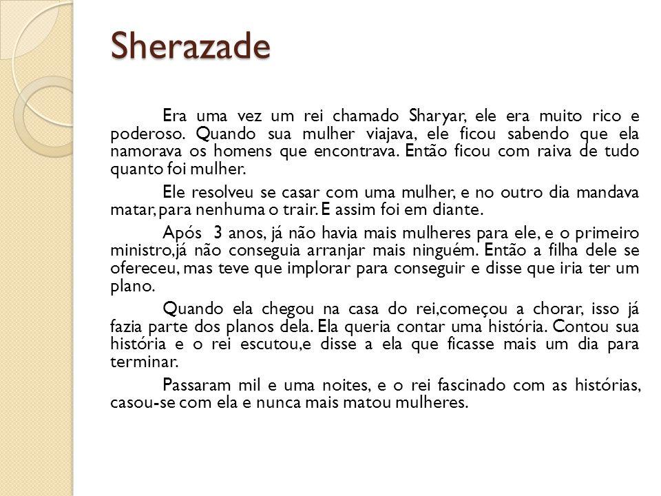 Sherazade Era uma vez um rei chamado Sharyar, ele era muito rico e poderoso. Quando sua mulher viajava, ele ficou sabendo que ela namorava os homens q