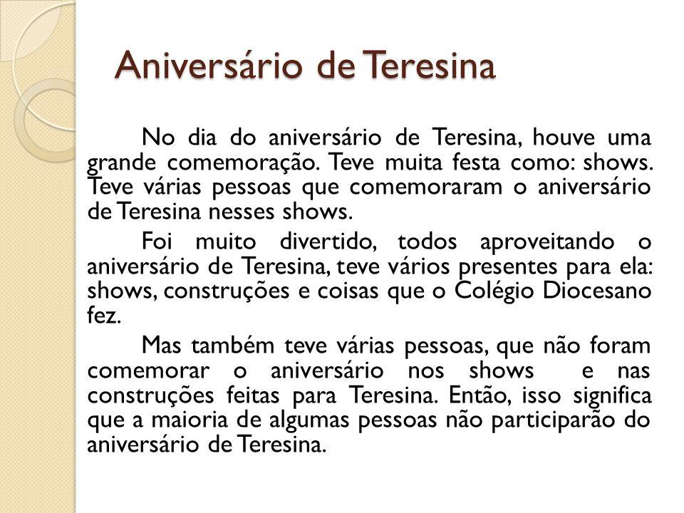 Aniversário de Teresina No dia do aniversário de Teresina, houve uma grande comemoração. Teve muita festa como: shows. Teve várias pessoas que comemor