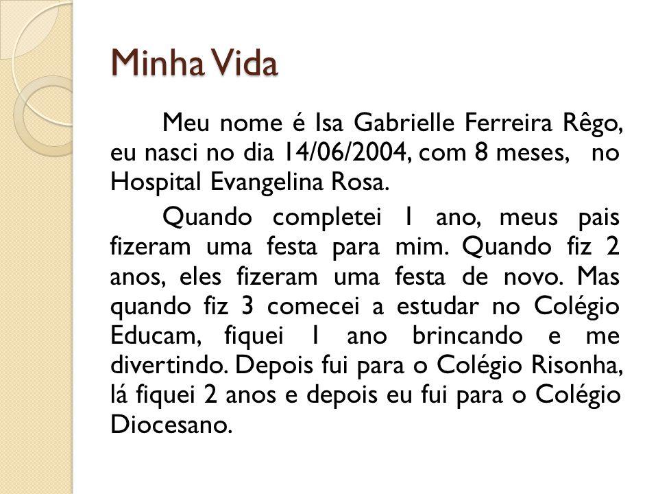 Minha Vida Meu nome é Isa Gabrielle Ferreira Rêgo, eu nasci no dia 14/06/2004, com 8 meses, no Hospital Evangelina Rosa. Quando completei 1 ano, meus