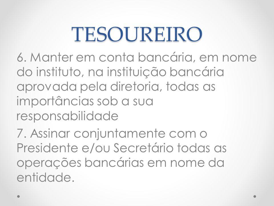 TESOUREIRO 6. Manter em conta bancária, em nome do instituto, na instituição bancária aprovada pela diretoria, todas as importâncias sob a sua respons