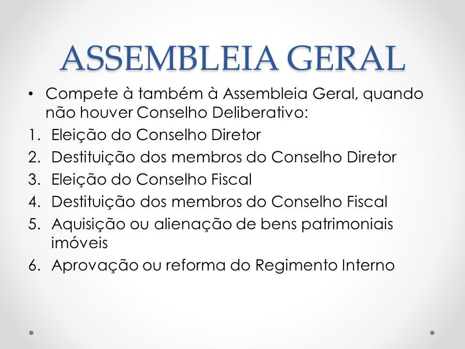 ASSEMBLEIA GERAL Compete à também à Assembleia Geral, quando não houver Conselho Deliberativo: 1.Eleição do Conselho Diretor 2.Destituição dos membros