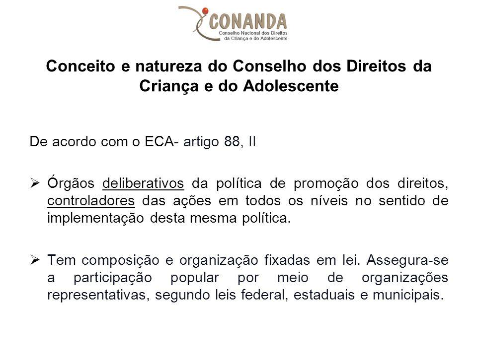 Conceito e natureza do Conselho dos Direitos da Criança e do Adolescente De acordo com o ECA- artigo 88, II  Órgãos deliberativos da política de prom