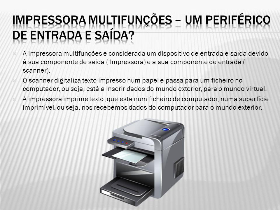  A impressora multifunções é considerada um dispositivo de entrada e saída devido à sua componente de saida ( Impressora) e a sua componente de entra