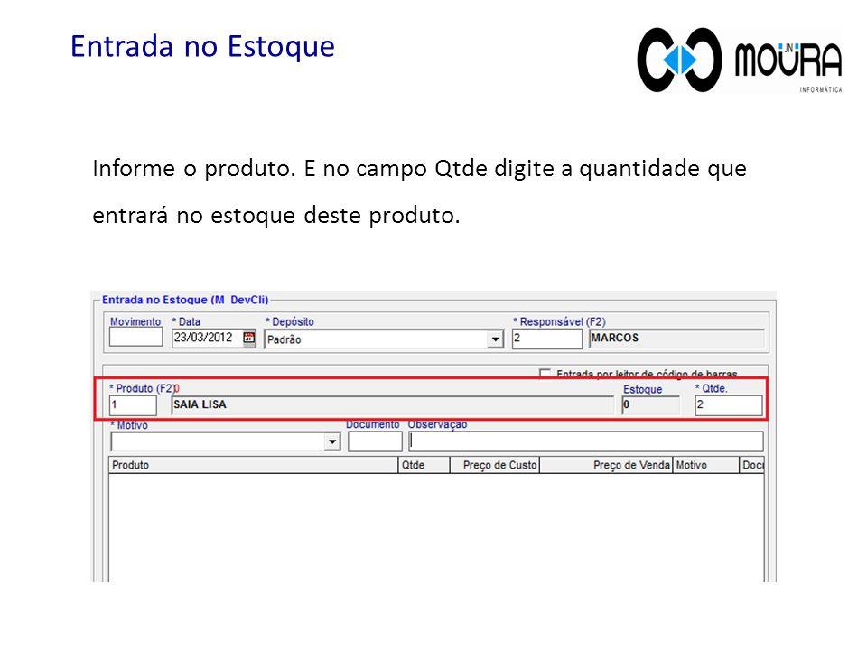 Informe o produto. E no campo Qtde digite a quantidade que entrará no estoque deste produto. Entrada no Estoque