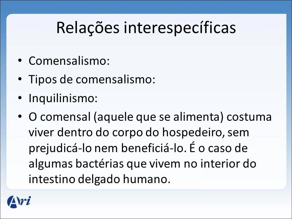 Relações interespecíficas Comensalismo: Tipos de comensalismo: Inquilinismo: O comensal (aquele que se alimenta) costuma viver dentro do corpo do hospedeiro, sem prejudicá-lo nem beneficiá-lo.