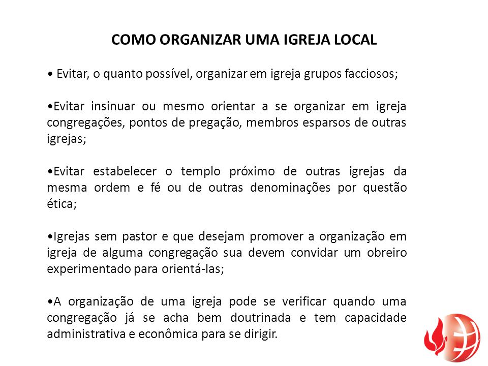 COMO ORGANIZAR UMA IGREJA LOCAL Evitar, o quanto possível, organizar em igreja grupos facciosos; Evitar insinuar ou mesmo orientar a se organizar em i