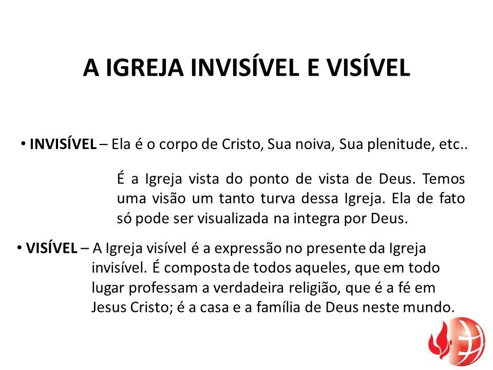A IGREJA INVISÍVEL E VISÍVEL INVISÍVEL – Ela é o corpo de Cristo, Sua noiva, Sua plenitude, etc.. VISÍVEL – A Igreja visível é a expressão no presente