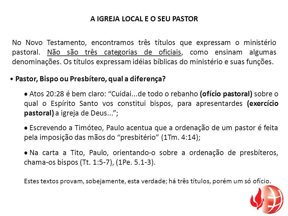 A IGREJA LOCAL E O SEU PASTOR No Novo Testamento, encontramos três títulos que expressam o ministério pastoral. Não são três categorias de oficiais, c