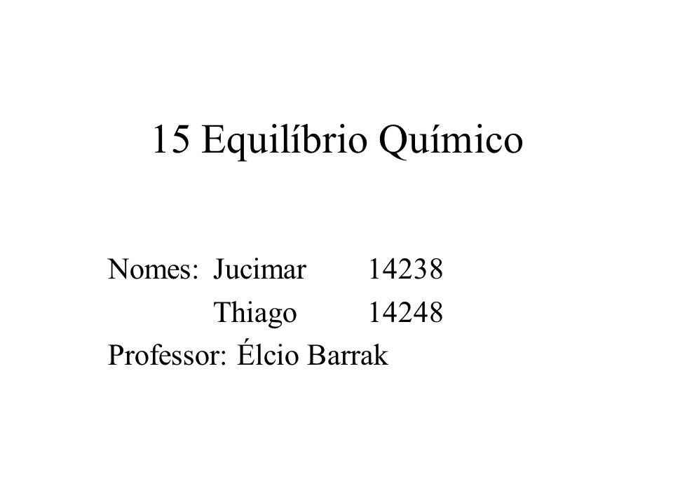 15 Equilíbrio Químico Nomes: Jucimar 14238 Thiago 14248 Professor: Élcio Barrak