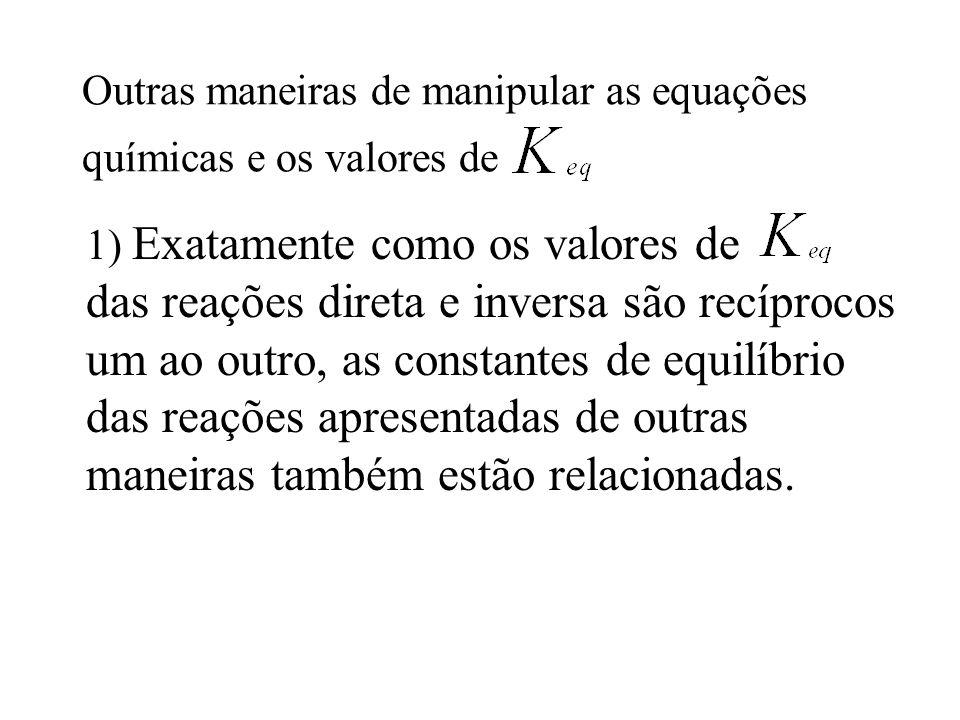 Outras maneiras de manipular as equações químicas e os valores de 1) Exatamente como os valores de das reações direta e inversa são recíprocos um ao o