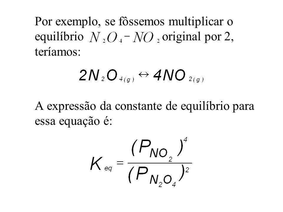 Por exemplo, se fôssemos multiplicar o equilíbrio original por 2, teríamos: A expressão da constante de equilíbrio para essa equação é: