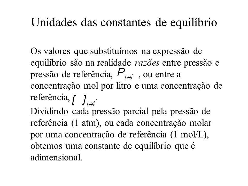 Unidades das constantes de equilíbrio Os valores que substituímos na expressão de equilíbrio são na realidade razões entre pressão e pressão de referê