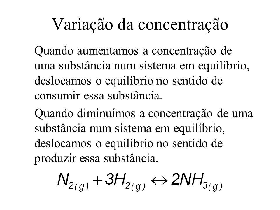 Variação da concentração Quando aumentamos a concentração de uma substância num sistema em equilíbrio, deslocamos o equilíbrio no sentido de consumir