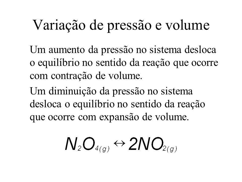 Variação de pressão e volume Um aumento da pressão no sistema desloca o equilíbrio no sentido da reação que ocorre com contração de volume. Um diminui