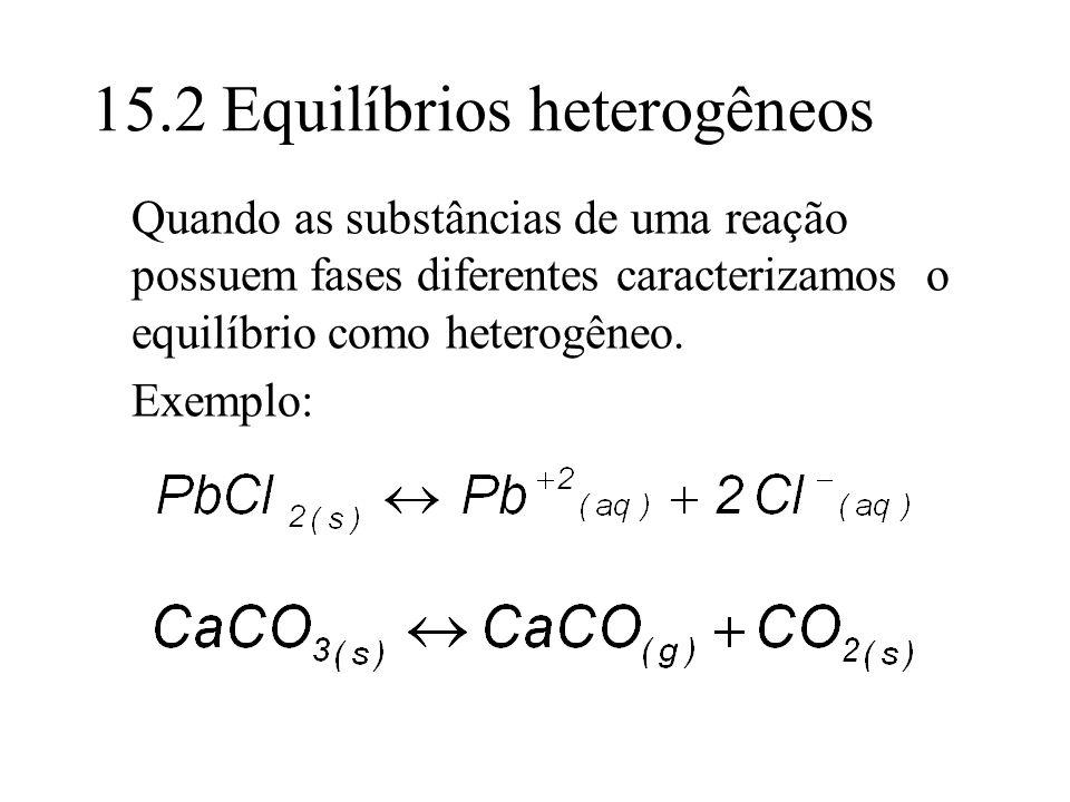 15.2 Equilíbrios heterogêneos Quando as substâncias de uma reação possuem fases diferentes caracterizamos o equilíbrio como heterogêneo. Exemplo: