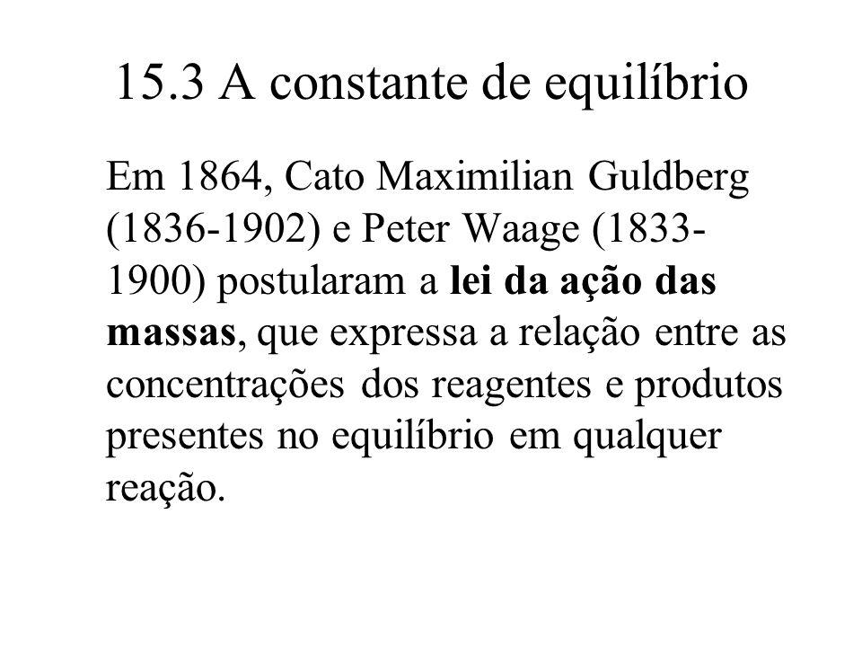 15.3 A constante de equilíbrio Em 1864, Cato Maximilian Guldberg (1836-1902) e Peter Waage (1833- 1900) postularam a lei da ação das massas, que expre