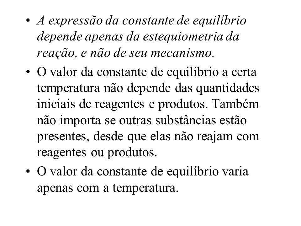 A expressão da constante de equilíbrio depende apenas da estequiometria da reação, e não de seu mecanismo. O valor da constante de equilíbrio a certa