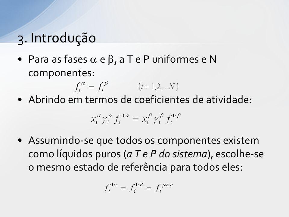 Para as fases  e , a T e P uniformes e N componentes: Abrindo em termos de coeficientes de atividade: Assumindo-se que todos os componentes existem como líquidos puros (a T e P do sistema), escolhe-se o mesmo estado de referência para todos eles: 3.