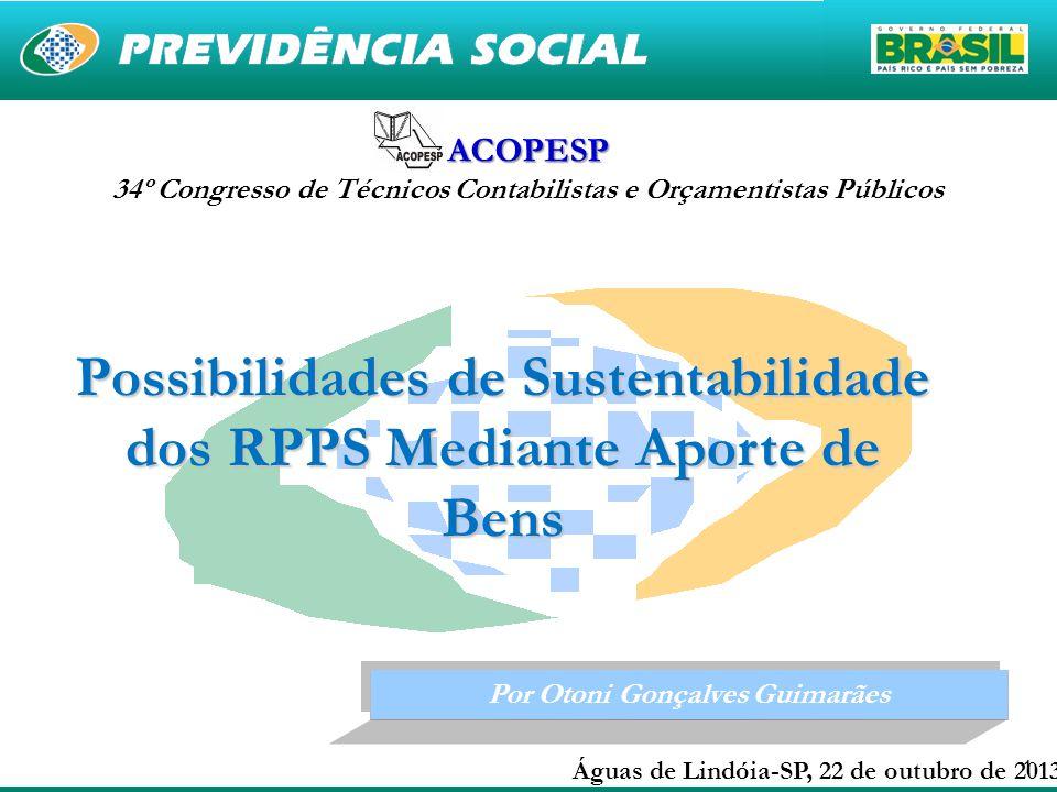 11 Por Otoni Gonçalves Guimarães Águas de Lindóia-SP, 22 de outubro de 2013 Possibilidades de Sustentabilidade dos RPPS Mediante Aporte de Bens ACOPESP 34º Congresso de Técnicos Contabilistas e Orçamentistas Públicos
