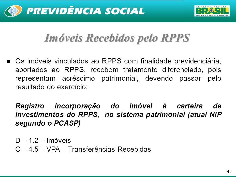 45 Imóveis Recebidos pelo RPPS Os imóveis vinculados ao RPPS com finalidade previdenciária, aportados ao RPPS, recebem tratamento diferenciado, pois representam acréscimo patrimonial, devendo passar pelo resultado do exercício: Registro incorporação do imóvel à carteira de investimentos do RPPS, no sistema patrimonial (atual NIP segundo o PCASP) D – 1.2 – Imóveis C – 4.5 – VPA – Transferências Recebidas