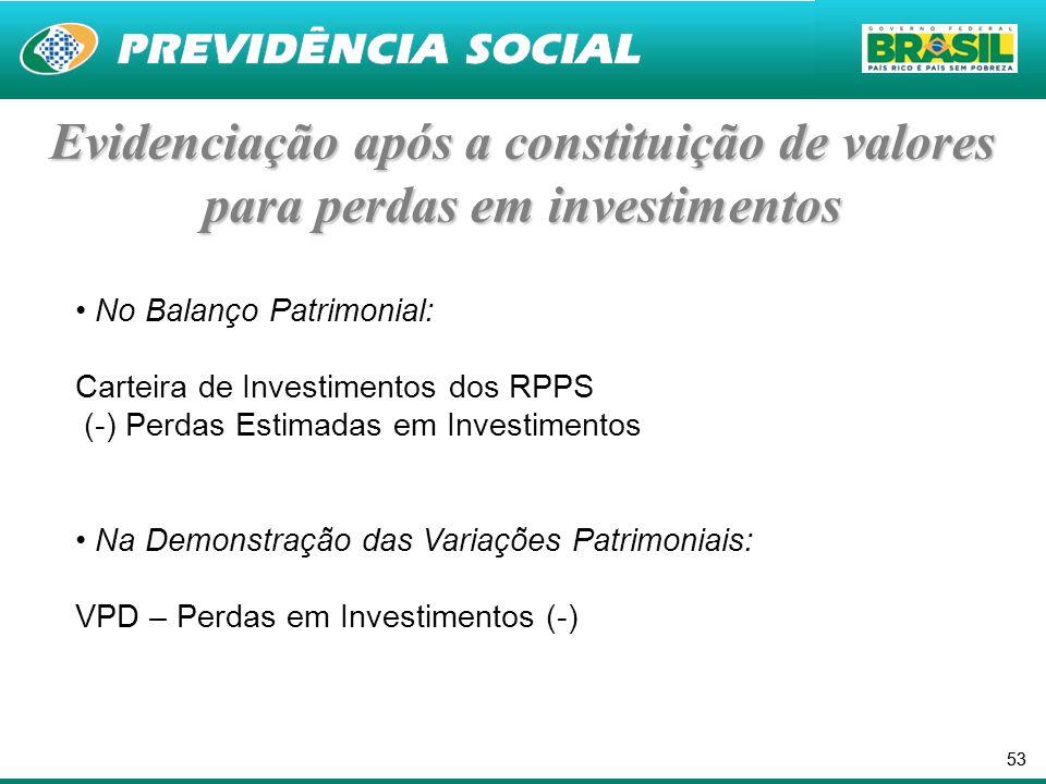 53 Evidenciação após a constituição de valores para perdas em investimentos No Balanço Patrimonial: Carteira de Investimentos dos RPPS (-) Perdas Estimadas em Investimentos Na Demonstração das Variações Patrimoniais: VPD – Perdas em Investimentos (-)