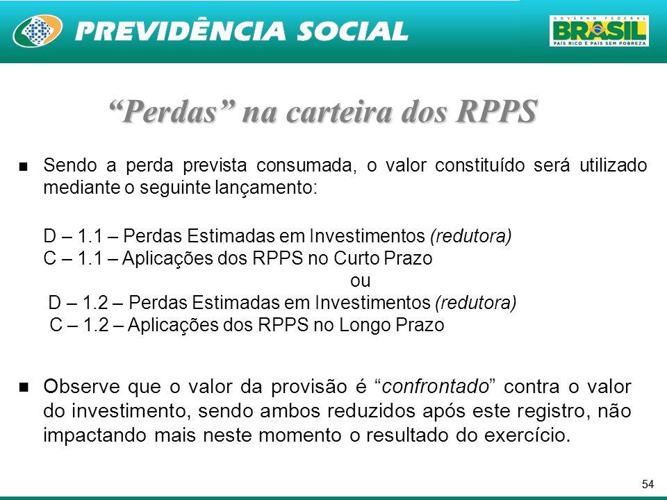 54 Perdas na carteira dos RPPS Sendo a perda prevista consumada, o valor constituído será utilizado mediante o seguinte lançamento: D – 1.1 – Perdas Estimadas em Investimentos (redutora) C – 1.1 – Aplicações dos RPPS no Curto Prazo ou D – 1.2 – Perdas Estimadas em Investimentos (redutora) C – 1.2 – Aplicações dos RPPS no Longo Prazo Observe que o valor da provisão é confrontado contra o valor do investimento, sendo ambos reduzidos após este registro, não impactando mais neste momento o resultado do exercício.