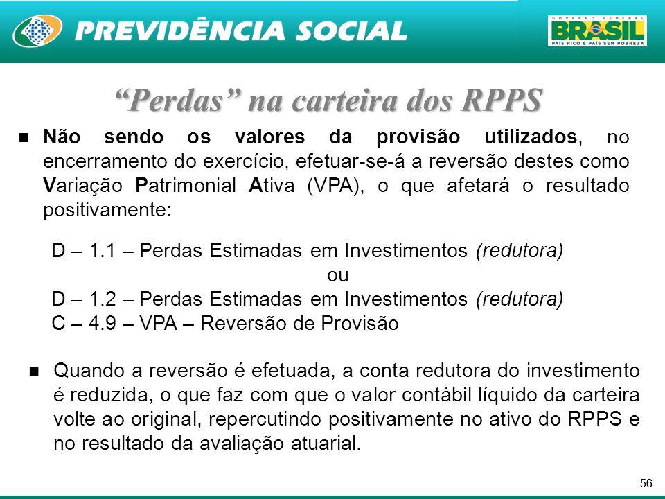 56 Perdas na carteira dos RPPS Não sendo os valores da provisão utilizados, no encerramento do exercício, efetuar-se-á a reversão destes como Variação Patrimonial Ativa (VPA), o que afetará o resultado positivamente: D – 1.1 – Perdas Estimadas em Investimentos (redutora) ou D – 1.2 – Perdas Estimadas em Investimentos (redutora) C – 4.9 – VPA – Reversão de Provisão Quando a reversão é efetuada, a conta redutora do investimento é reduzida, o que faz com que o valor contábil líquido da carteira volte ao original, repercutindo positivamente no ativo do RPPS e no resultado da avaliação atuarial.