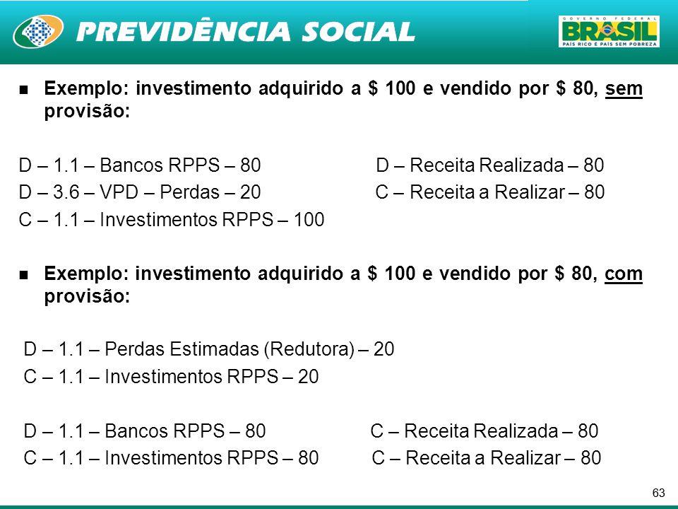 63 Exemplo: investimento adquirido a $ 100 e vendido por $ 80, sem provisão: D – 1.1 – Bancos RPPS – 80 D – Receita Realizada – 80 D – 3.6 – VPD – Perdas – 20 C – Receita a Realizar – 80 C – 1.1 – Investimentos RPPS – 100 Exemplo: investimento adquirido a $ 100 e vendido por $ 80, com provisão: D – 1.1 – Perdas Estimadas (Redutora) – 20 C – 1.1 – Investimentos RPPS – 20 D – 1.1 – Bancos RPPS – 80 C – Receita Realizada – 80 C – 1.1 – Investimentos RPPS – 80 C – Receita a Realizar – 80