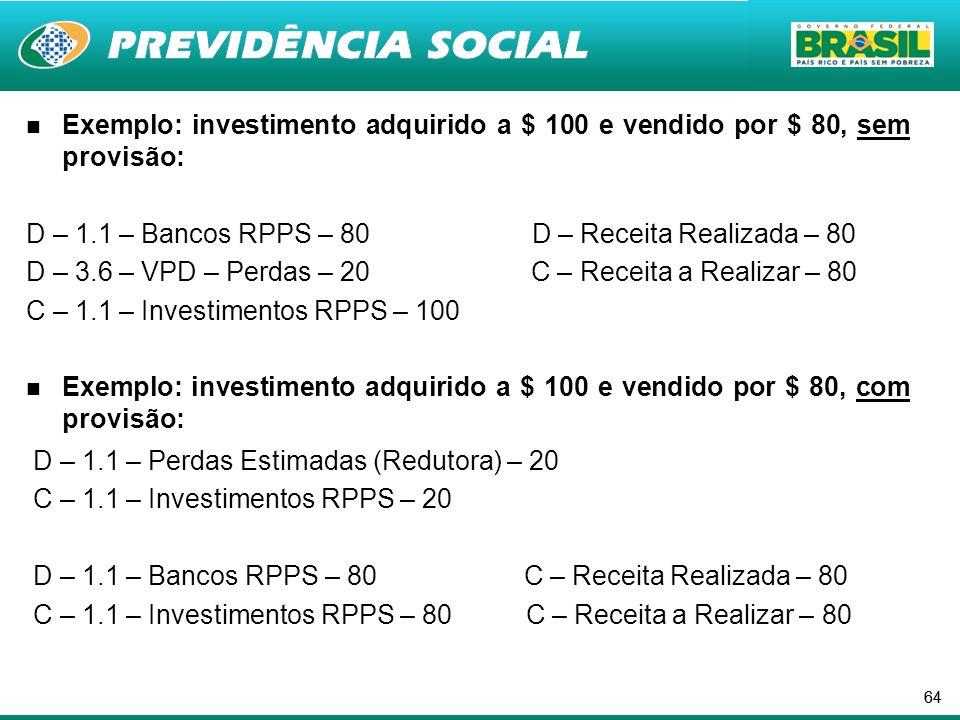64 Exemplo: investimento adquirido a $ 100 e vendido por $ 80, sem provisão: D – 1.1 – Bancos RPPS – 80 D – Receita Realizada – 80 D – 3.6 – VPD – Perdas – 20 C – Receita a Realizar – 80 C – 1.1 – Investimentos RPPS – 100 Exemplo: investimento adquirido a $ 100 e vendido por $ 80, com provisão: D – 1.1 – Perdas Estimadas (Redutora) – 20 C – 1.1 – Investimentos RPPS – 20 D – 1.1 – Bancos RPPS – 80 C – Receita Realizada – 80 C – 1.1 – Investimentos RPPS – 80 C – Receita a Realizar – 80