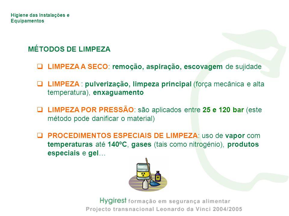 Higiene das Instalações e Equipamentos MÉTODOS DE LIMPEZA  LIMPEZA A SECO: remoção, aspiração, escovagem de sujidade  LIMPEZA : pulverização, limpeza principal (força mecânica e alta temperatura), enxaguamento  LIMPEZA POR PRESSÃO: são aplicados entre 25 e 120 bar (este método pode danificar o material)  PROCEDIMENTOS ESPECIAIS DE LIMPEZA: uso de vapor com temperaturas até 140ºC, gases (tais como nitrogénio), produtos especiais e gel…