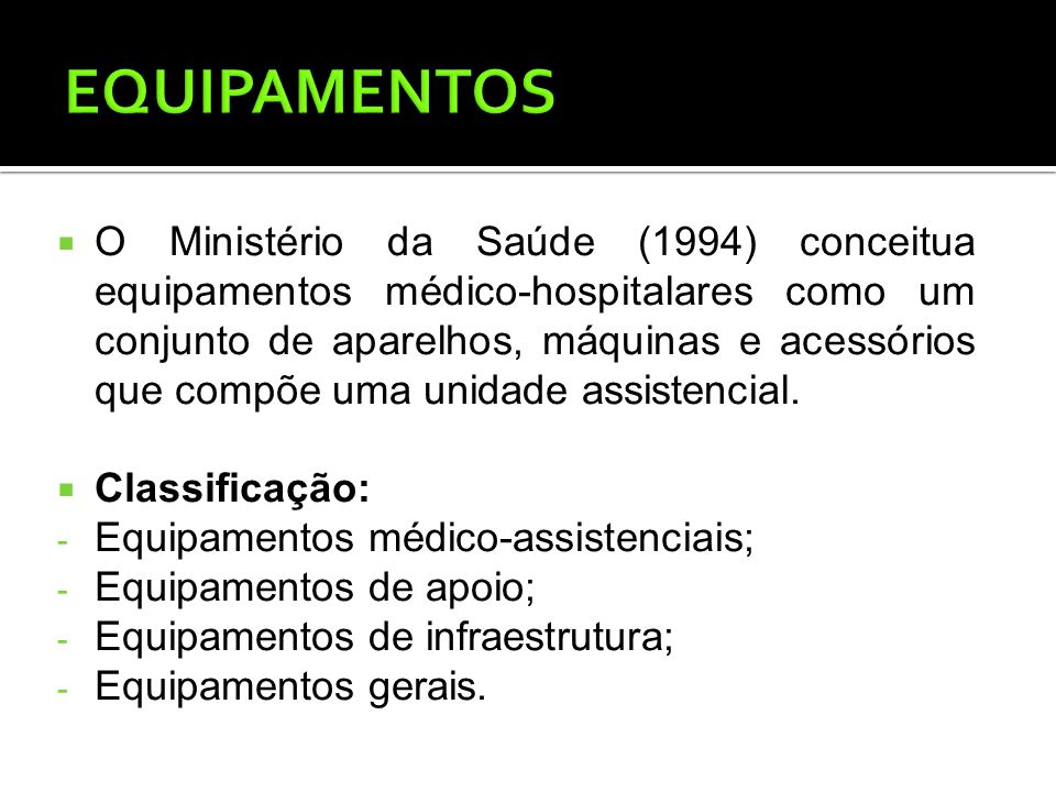 O Ministério da Saúde (1994) conceitua equipamentos médico-hospitalares como um conjunto de aparelhos, máquinas e acessórios que compõe uma unidade assistencial.