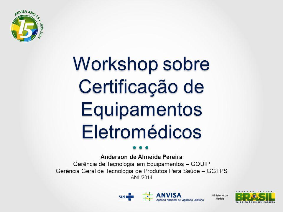 Workshop sobre Certificação de Equipamentos Eletromédicos Anderson de Almeida Pereira Gerência de Tecnologia em Equipamentos – GQUIP Gerência Geral de Tecnologia de Produtos Para Saúde – GGTPS Abril/2014