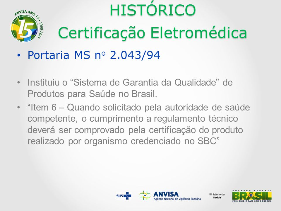 HISTÓRICO Certificação Eletromédica Portaria MS n o 2.663/95 o Adota a norma técnica NBR IEC 60601-1 e normas particulares NBR IEC 60601-2.