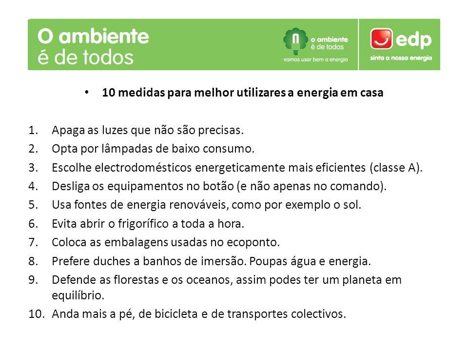 10 medidas para melhor utilizares a energia em casa 1.Apaga as luzes que não são precisas. 2.Opta por lâmpadas de baixo consumo. 3.Escolhe electrodomé