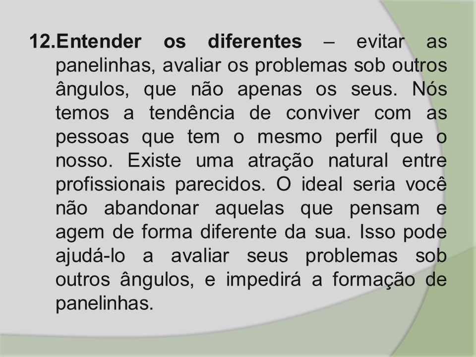 12.Entender os diferentes – evitar as panelinhas, avaliar os problemas sob outros ângulos, que não apenas os seus. Nós temos a tendência de conviver c