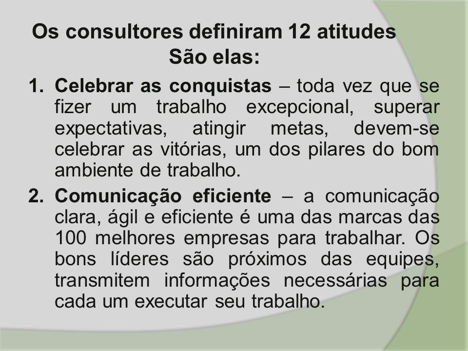 Os consultores definiram 12 atitudes São elas: 1.Celebrar as conquistas – toda vez que se fizer um trabalho excepcional, superar expectativas, atingir metas, devem-se celebrar as vitórias, um dos pilares do bom ambiente de trabalho.